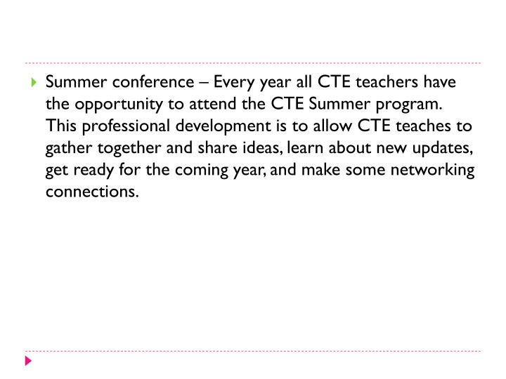 Summer conference – Every year all CTE teachers have the opportunity to attend the CTE Summer program.  This professional development is to allow CTE teaches to gather together and share ideas, learn about new updates, get ready for the coming year, and make some networking connections.