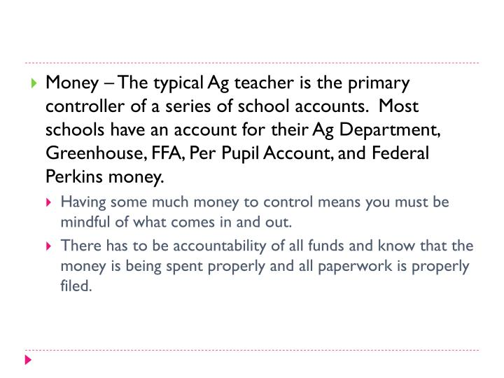 Money – The typical Ag teacher is the primary controller of a series of school accounts.  Most schools have an account for their Ag Department, Greenhouse, FFA, Per Pupil Account, and Federal Perkins money.
