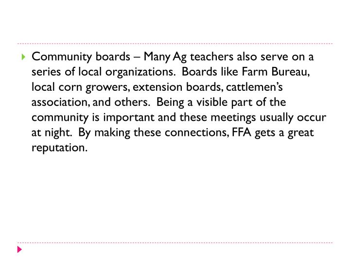Community boards – Many Ag teachers also serve on a series of local organizations.  Boards like Farm Bureau, local corn growers, extension boards, cattlemen's association, and others.  Being a visible part of the community is important and these meetings usually occur at night.  By making these connections, FFA gets a great reputation.