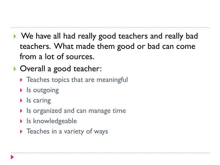 We have all had really good teachers and really bad teachers.  What made them good or bad can come from a lot of sources.