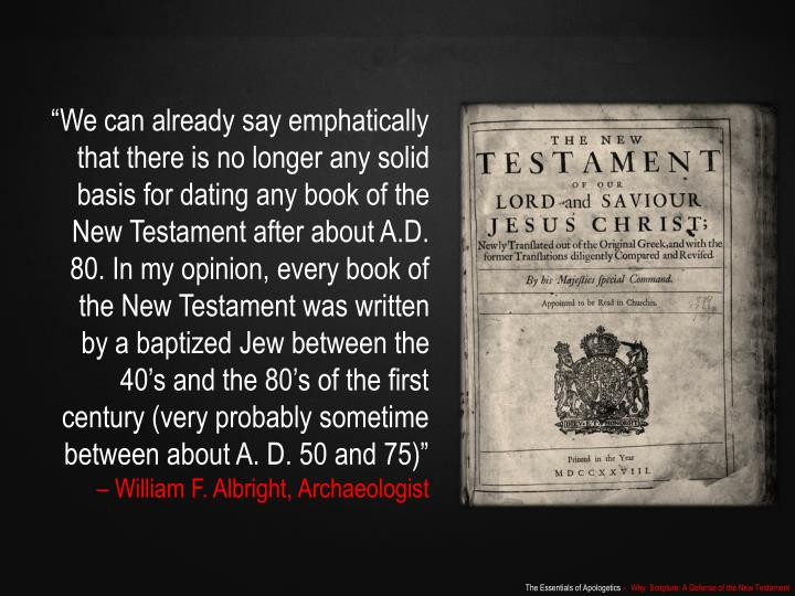 """We can already say emphatically that there is no longer any solid basis for dating any book of the New Testament after about A.D. 80. In my opinion, every book of the New Testament was written by a baptized Jew between the 40's and the 80's of the first century (very probably sometime between about A. D. 50 and 75)"""