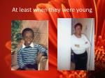 a t least when they were young