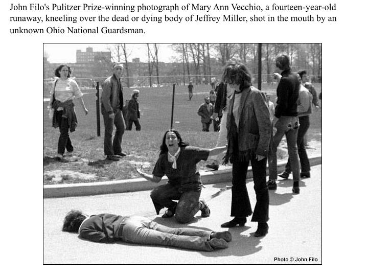 John Filo's Pulitzer Prize-winning photograph of Mary Ann Vecchio, a fourteen-year-old runaway, kneeling over the dead or dying body of Jeffrey Miller, shot in the mouth by an unknown Ohio National Guardsman.