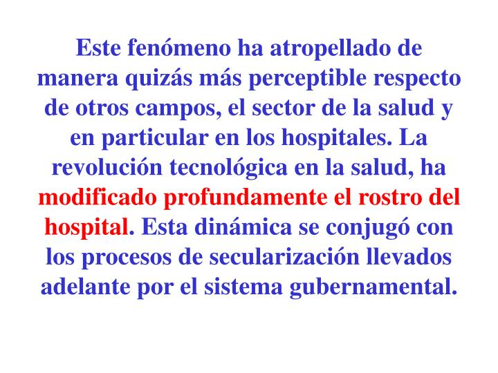 Este fenómeno ha atropellado de manera quizás más perceptible respecto de otros campos, el sector de la salud y en particular en los hospitales. La revolución tecnológica en la salud, ha