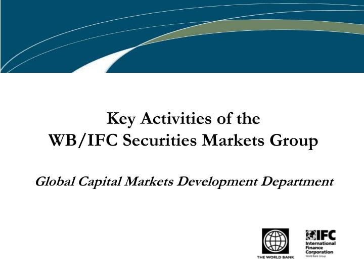key activities of the wb ifc securities markets group global capital markets development department n.