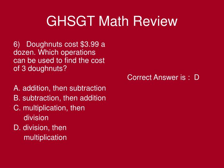 6)   Doughnuts cost $3.99 a dozen. Which operations can be used to find the cost of 3 doughnuts?