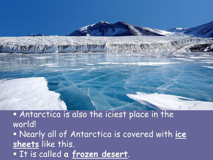 Antarctica is also the iciest place in the world!