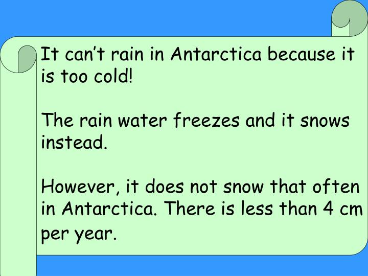 It can't rain in Antarctica because it is too cold!