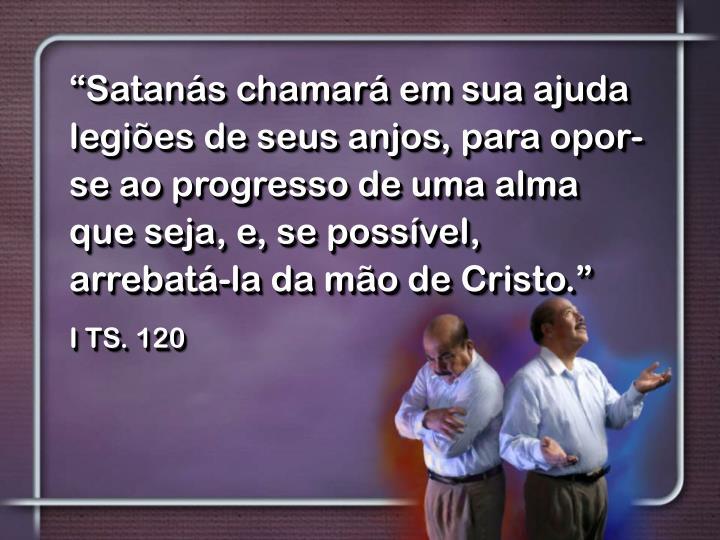 """""""Satanás chamará em sua ajuda legiões de seus anjos, para opor-se ao progresso de uma alma que seja, e, se possível, arrebatá-la da mão de Cristo."""""""