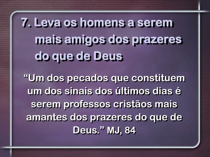 7. Leva os homens a serem mais amigos dos prazeres do que de Deus