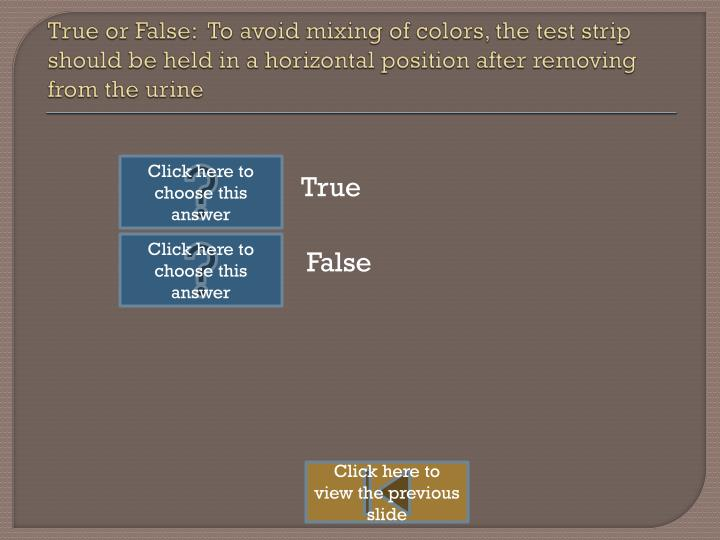 True or False:  To avoid mixing of colors, the test strip should be held in a horizontal position after removing from the urine