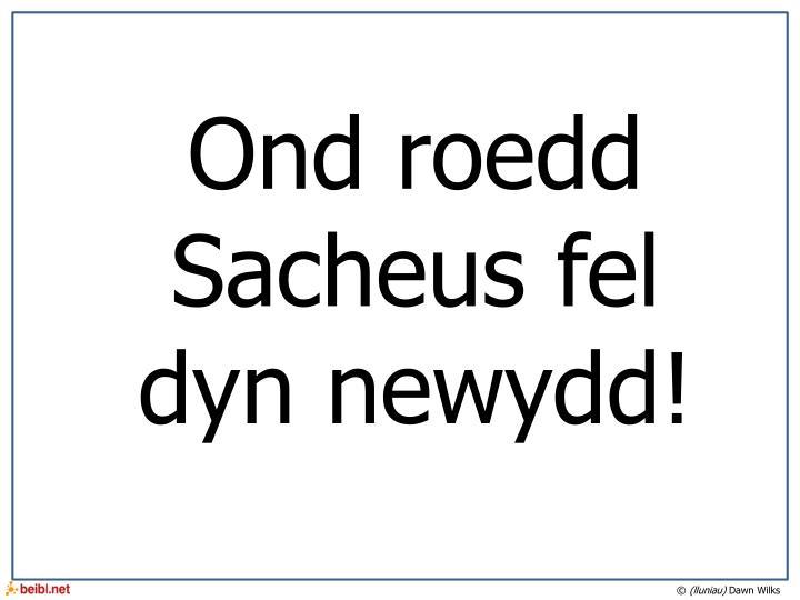 Ond roedd Sacheus fel dyn newydd!