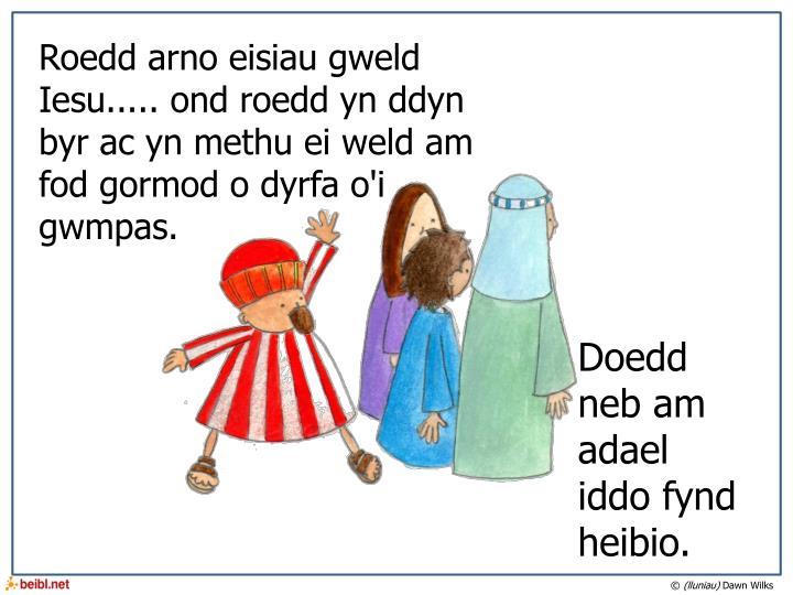 Roedd arno eisiau gweld Iesu..... ond roedd yn ddyn byr ac yn methu ei weld am fod gormod o dyrfa o'i gwmpas.