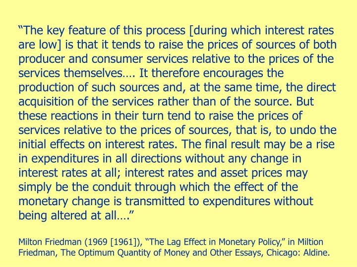 """""""The key feature of this process [during which interest rates are low] is that it tends to raise the prices of sources of both producer and consumer services relative to the prices of the services themselves…. It therefore encourages the production of such sources and, at the same time, the direct acquisition of the services rather than of the source. But these reactions in their turn tend to raise the prices of services relative to the prices of sources, that is, to undo the initial effects on interest rates. The final result may be a rise in expenditures in all directions without any change in interest rates at all; interest rates and asset prices may simply be the conduit through which the effect of the monetary change is transmitted to expenditures without being altered at all…."""""""