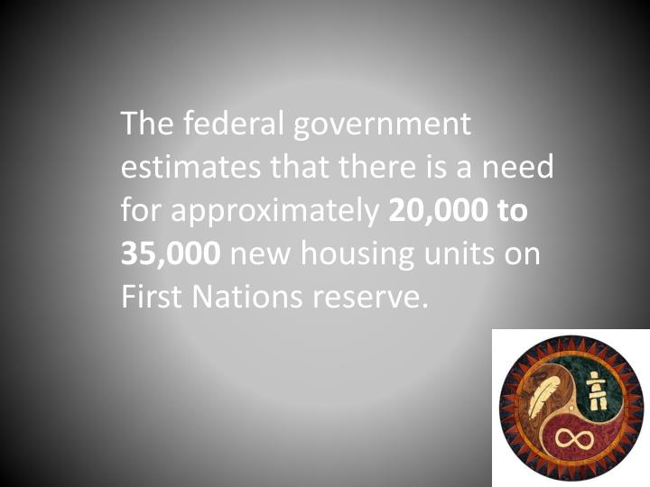 The federal government estimates that there is a need for approximately
