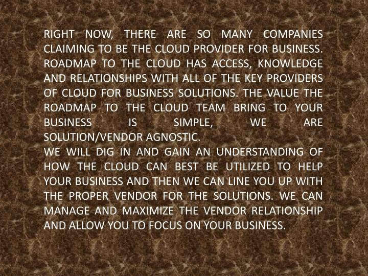 RIGHT NOW, THERE ARE SO MANY COMPANIES CLAIMING TO BE THE CLOUD PROVIDER FOR BUSINESS. ROADMAP TO THE CLOUD HAS ACCESS, KNOWLEDGE AND RELATIONSHIPS WITH ALL OF THE KEY PROVIDERS OF CLOUD FOR BUSINESS SOLUTIONS. THE VALUE THE ROADMAP TO THE CLOUD TEAM BRING TO YOUR BUSINESS IS SIMPLE, WE ARE SOLUTION/VENDOR AGNOSTIC.