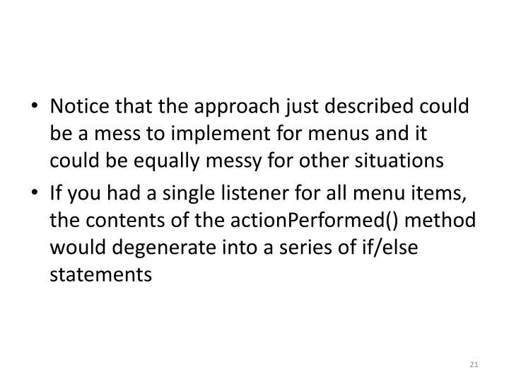 Notice that the approach just described could be a mess to implement for menus and it could be equally messy for other situations