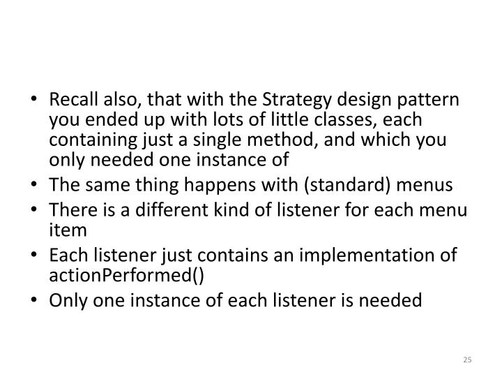 Recall also, that with the Strategy design pattern you ended up with lots of little classes, each containing just a single method, and which you only needed one instance of