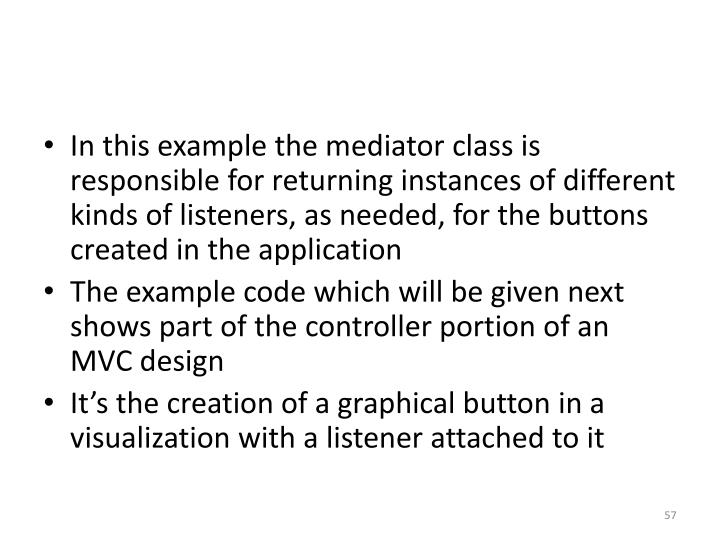 In this example the mediator class is responsible for returning instances of different kinds of listeners, as needed, for the buttons created in the application