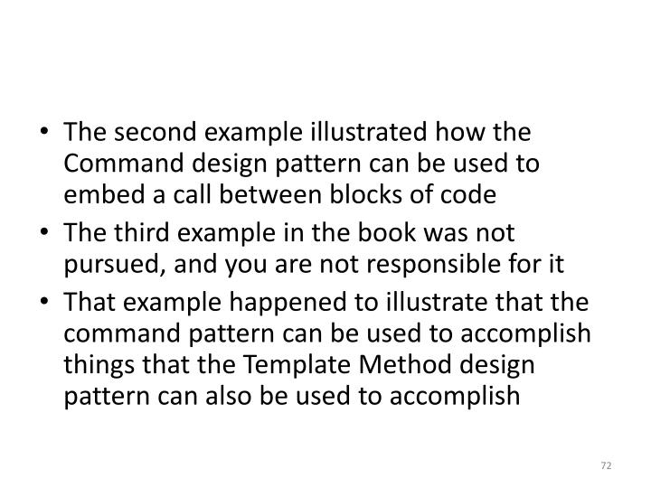 The second example illustrated how the Command design pattern can be used to embed a call between blocks of code
