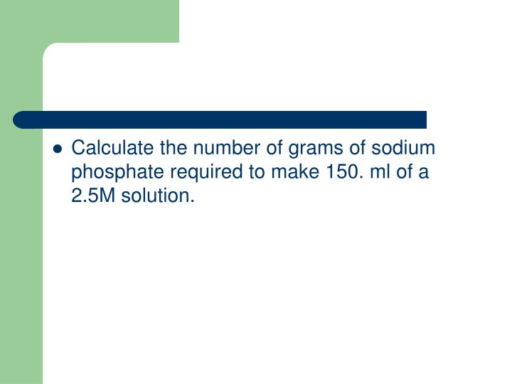 Calculate the number of grams of sodium phosphate required to make 150. ml of a 2.5M solution.