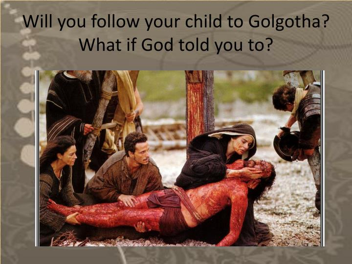 Will you follow your child to Golgotha?