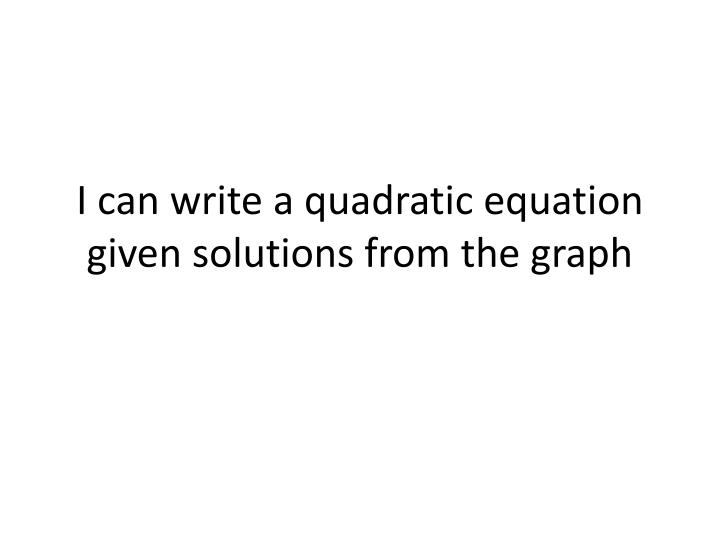 I can write a quadratic equation given solutions from the graph