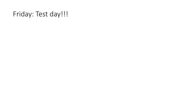 Friday: Test day!!!