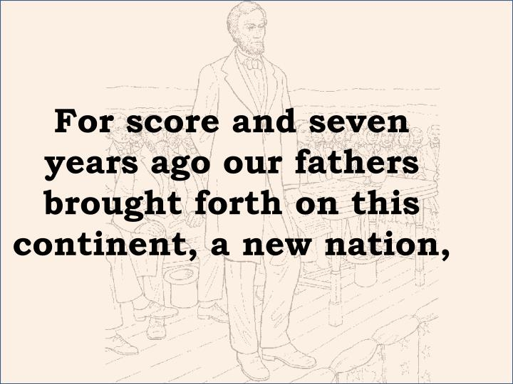 for score and seven years ago our fathers brought forth on this continent a new nation