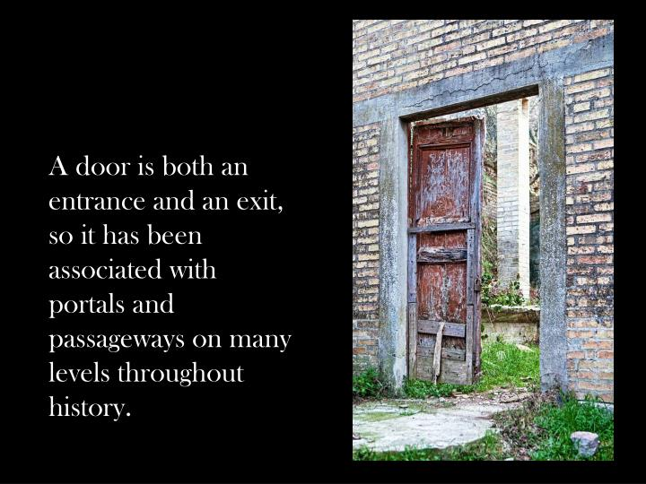 A door is both an entrance and an exit, so it has been associated with portals and passageways on ma...