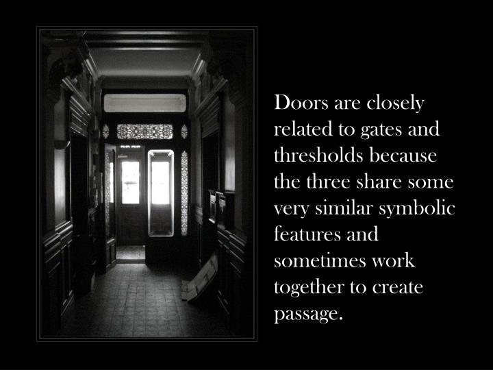 Doors are closely related to gates and thresholds because the three share some very similar symbolic features and sometimes work together to create passage.