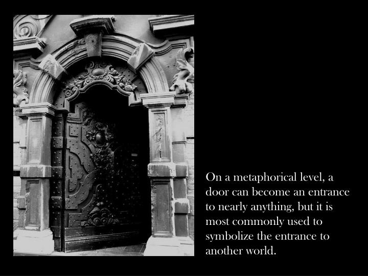 On a metaphorical level, a door can become an entrance to nearly anything, but it is most commonly used to symbolize the entrance to another world.
