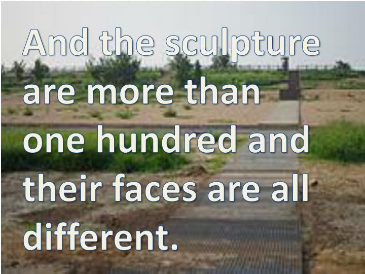 And the sculpture are more than one hundred and their faces are all different.