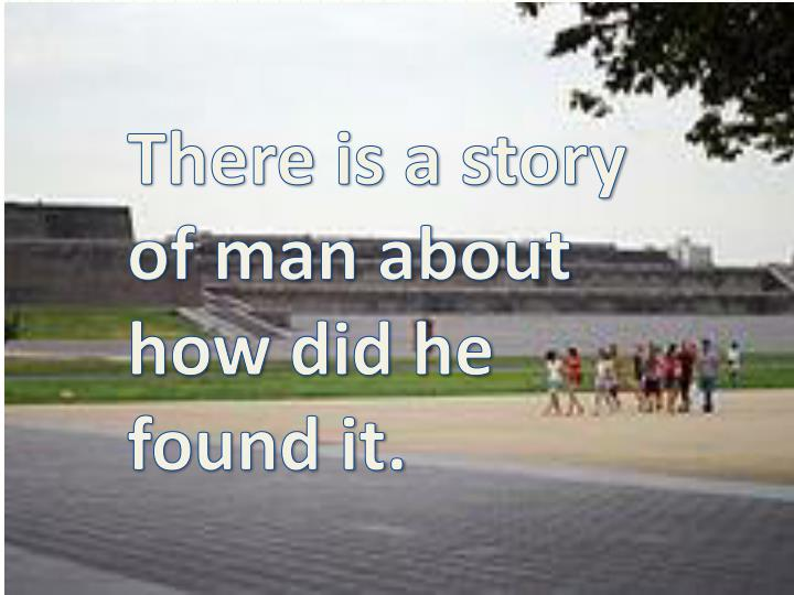 There is a story of man about how did he found it.