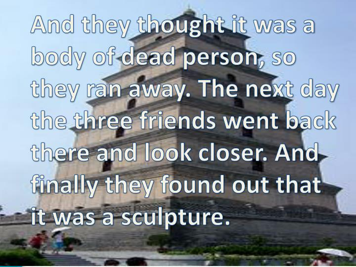 And they thought it was a body of dead person, so they ran away. The next day the three friends went back there and look closer. And finally they found out that it was a sculpture.