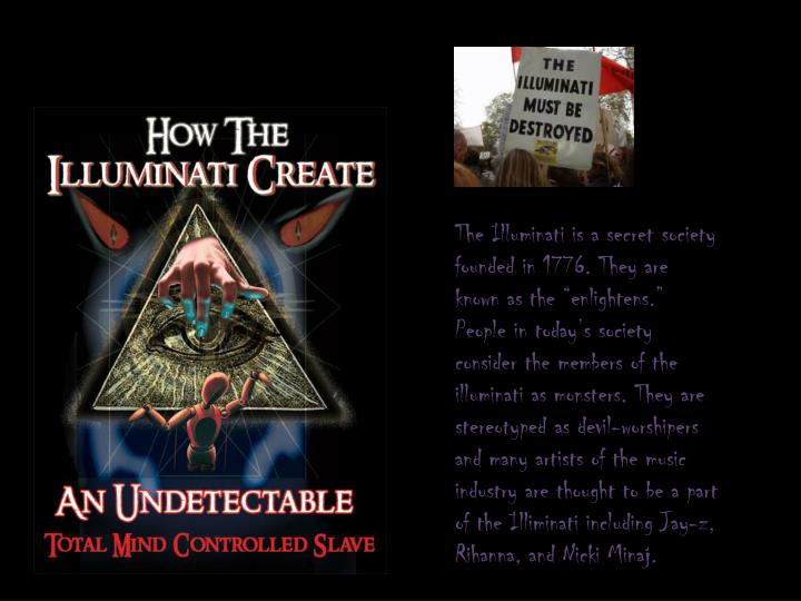 """The Illuminati is a secret society founded in 1776. They are known as the """"enlightens."""" People in today's society consider the members of the illuminati as monsters. They are stereotyped as devil-worshipers and many artists of the music industry are thought to be a part of the"""