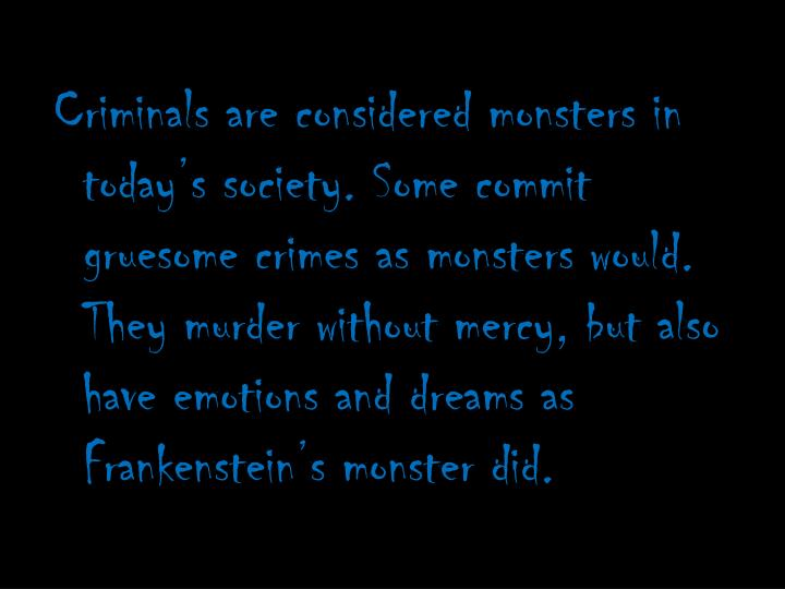 Criminals are considered monsters in today's society. Some commit gruesome crimes as monsters would. They murder without mercy, but also have emotions and dreams as Frankenstein's monster did.