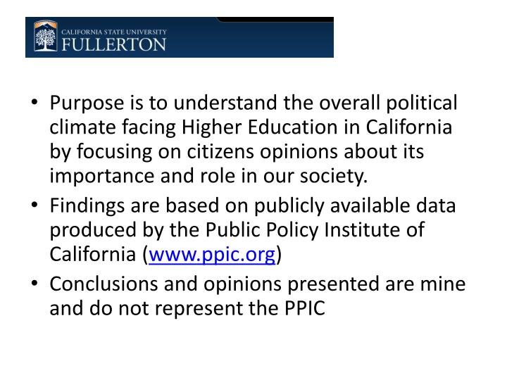 Purpose is to understand the overall political climate facing Higher Education in California by focusing on citizens opinions about its importance and role in our society.