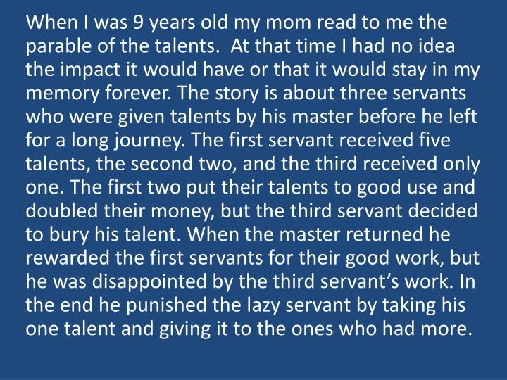 When I was 9 years old my mom read to me the parable of the talents.  At that time I had no idea the impact it would have or that it would stay in my memory forever. The story is about three servants who were given talents by his master before he left for a long journey. The first servant received five talents, the second two, and the third received only one. The first two put their talents to good use and doubled their money, but the third servant decided to bury his talent. When the master returned he rewarded the first servants for their good work, but he was disappointed by the third servant's work. In the end he punished the lazy servant by taking his one talent and giving it to the ones who had more.