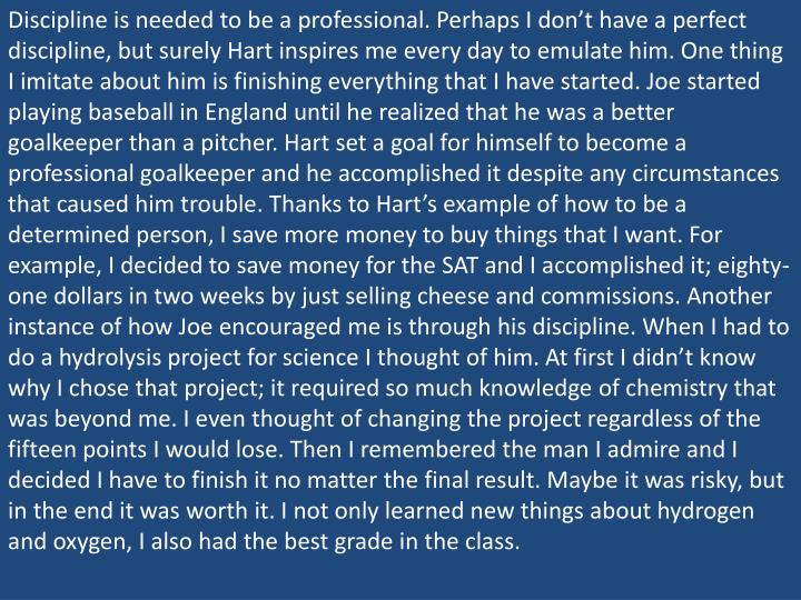 Discipline is needed to be a professional. Perhaps I don't have a perfect discipline, but surely Hart inspires me every day to emulate him. One thing I imitate about him is finishing everything that I have started. Joe started playing baseball in England until he realized that he was a better goalkeeper than a pitcher. Hart set a goal for himself to become a professional goalkeeper and he accomplished it despite any circumstances that caused him trouble. Thanks to Hart's example of how to be a determined person, I save more money to buy things that I want. For example, I decided to save money for the SAT and I accomplished it; eighty-one dollars in two weeks by just selling cheese and commissions. Another instance of how Joe encouraged me is through his discipline. When I had to do a hydrolysis project for science I thought of him. At first I didn't know why I chose that project; it required so much knowledge of chemistry that was beyond me. I even thought of changing the project regardless of the fifteen points I would lose. Then I remembered the man I admire and I decided I have to finish it no matter the final result. Maybe it was risky, but in the end it was worth it. I not only learned new things about hydrogen and oxygen, I also had the best grade in the class.