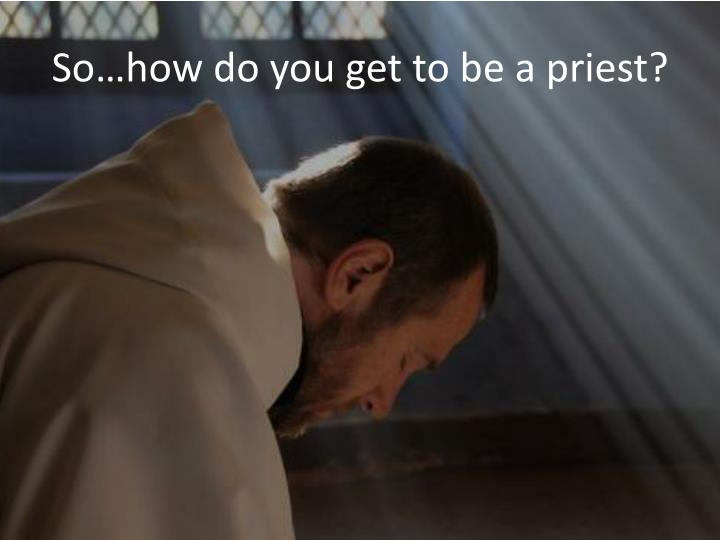 So…how do you get to be a priest?