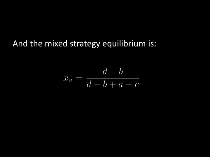 And the mixed strategy equilibrium is: