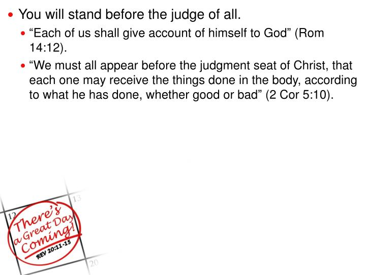 You will stand before the judge of all.