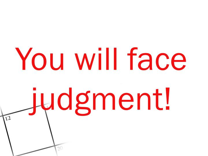 You will face judgment!