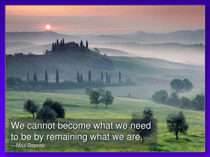 We cannot become what we need to be by remaining what we are.