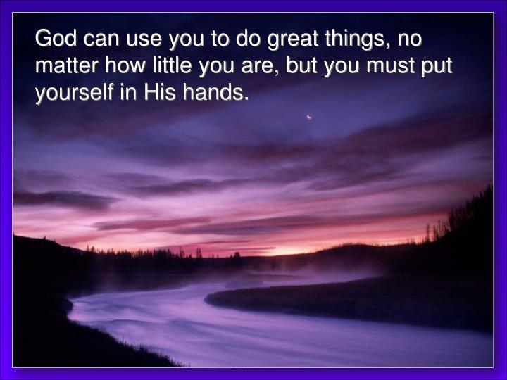 God can use you to do great things, no matter how little you are, but you must put yourself in His hands.