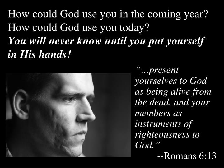 How could God use you in the coming year?  How could God use you today?