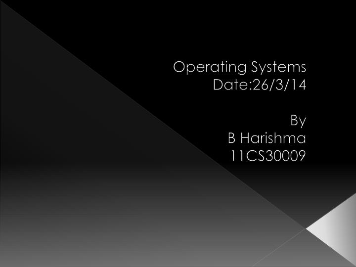 Operating systems date 26 3 14 by b harishma 11cs30009