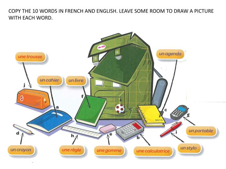 COPY THE 10 WORDS IN FRENCH AND ENGLISH. LEAVE SOME ROOM TO DRAW A PICTURE WITH EACH WORD.