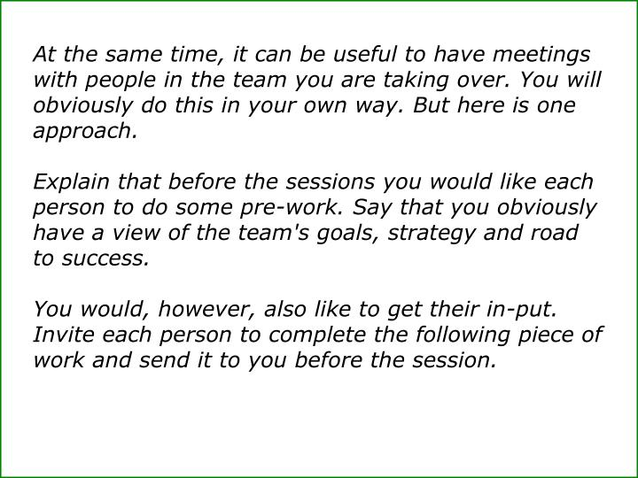 At the same time, it can be useful to have meetings with people in the team you are taking over. You...
